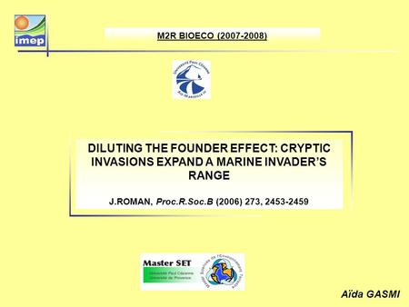 M2R BIOECO (2007-2008) DILUTING THE FOUNDER EFFECT: CRYPTIC INVASIONS EXPAND A MARINE INVADERS RANGE J.ROMAN, Proc.R.Soc.B (2006) 273, 2453-2459 Aïda GASMI.