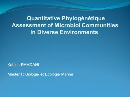 Kahina RAMDANI Master I : Biologie et Ecologie Marine Quantitative Phylogénétique Assessment of Microbiol Communities in Diverse Environments.