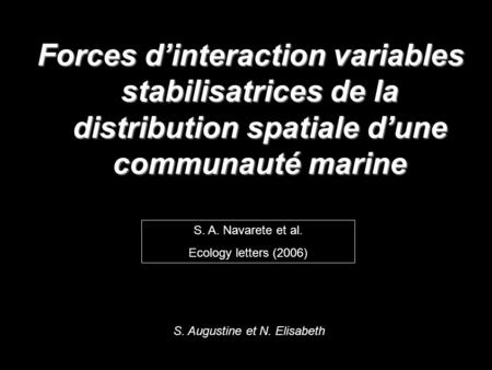 Forces dinteraction variables stabilisatrices de la distribution spatiale dune communauté marine S. A. Navarete et al. Ecology letters (2006) S. Augustine.