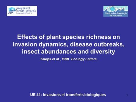 1 Effects of plant species richness on invasion dynamics, disease outbreaks, insect abundances and diversity Knops et al., 1999. Ecology Letters. UE 41: