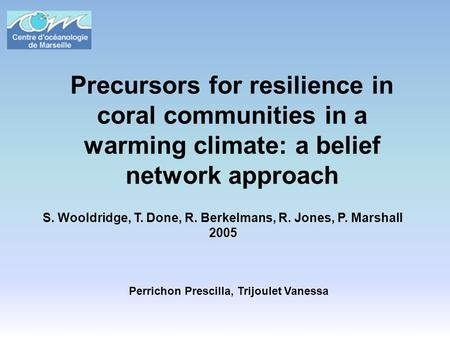 Precursors for resilience in coral communities in a warming climate: a belief network approach S. Wooldridge, T. Done, R. Berkelmans, R. Jones, P. Marshall.
