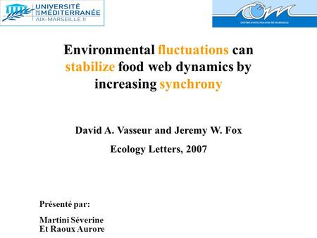 Environmental fluctuations can stabilize food web dynamics by increasing synchrony David A. Vasseur and Jeremy W. Fox Ecology Letters, 2007 Présenté par: