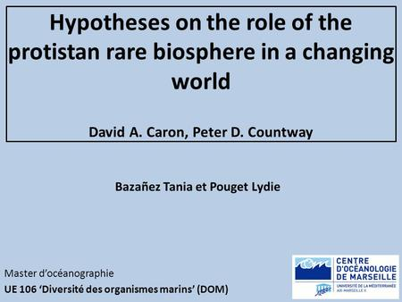 Hypotheses on the role of the protistan rare biosphere in a changing world David A. Caron, Peter D. Countway Master docéanographie UE 106 Diversité des.
