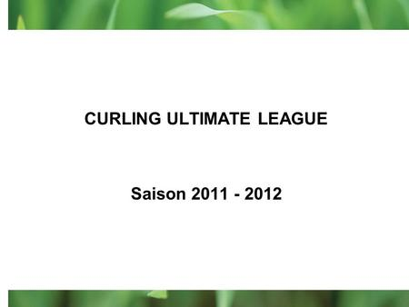 CURLING ULTIMATE LEAGUE Saison 2011 - 2012 Voici un peu dinfo avant le grand début…