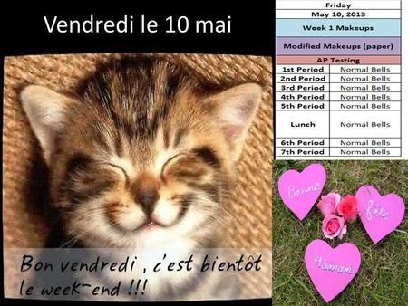 Vendredi le 10 mai. May 6 th -10 th French Plans Mon. 5/6 Normal bells Tues. 5/7 1 st, 2 nd, 5 th, 7 th Wed. 5/8 4 th, 3 rd, 5 th, 6 th Thurs. 5/9 7th,6th,5th,4th.