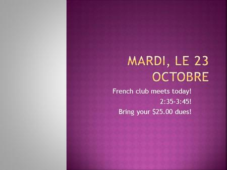French club meets today! 2:35-3:45! Bring your $25.00 dues!