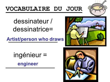 VOCABULAIRE DU JOUR dessinateur / dessinatrice= _____________ Artist/person who draws ingénieur = _____________ engineer.