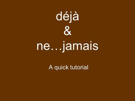 Déjà & ne…jamais A quick tutorial. déjà Means: already or yet English: I ate a pizza. I already ate a pizza. French: J ai mangé une pizza. J ai déjà mangé.
