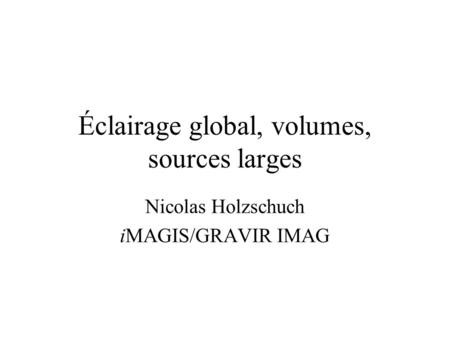 Éclairage global, volumes, sources larges Nicolas Holzschuch iMAGIS/GRAVIR IMAG.