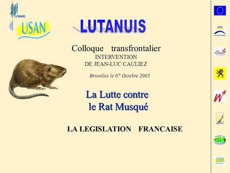 Colloque transfrontalier INTERVENTION DE JEAN-LUC CAULIEZ Bruxelles le 07 Octobre 2005 La Lutte contre le Rat Musqué LA LEGISLATION FRANCAISE.