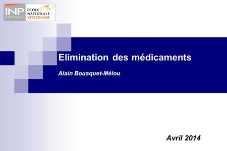 Elimination des médicaments Alain Bousquet-Mélou Avril 2014.