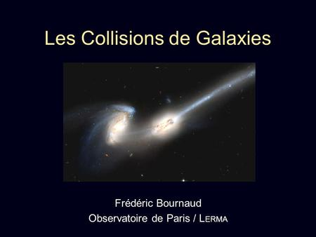 Les Collisions de Galaxies Frédéric Bournaud Observatoire de Paris / L ERMA.