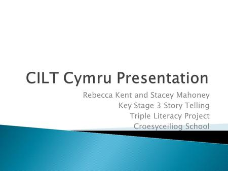 Rebecca Kent and Stacey Mahoney Key Stage 3 Story Telling Triple Literacy Project Croesyceiliog School.