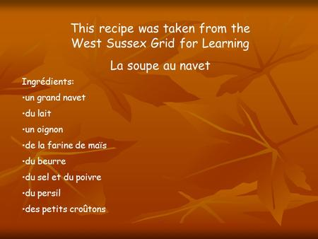 This recipe was taken from the West Sussex Grid for Learning La soupe au navet Ingrédients: un grand navet du lait un oignon de la farine de maïs du beurre.