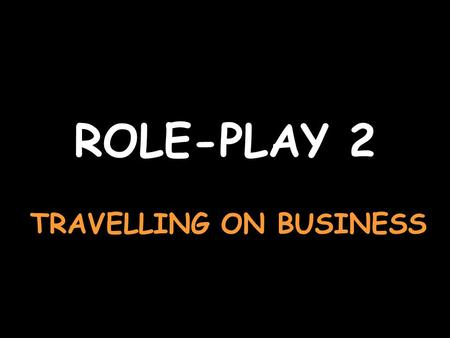 ROLE-PLAY 2 TRAVELLING ON BUSINESS Apologise and ask for a ticket to Albertville Excusez-moi, je voudrais un billet pour Albertville Say a return ticketUn.
