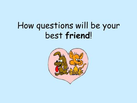 How questions will be your best friend!