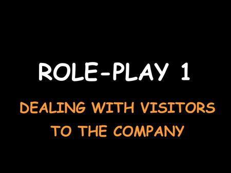 ROLE-PLAY 1 DEALING WITH VISITORS TO THE COMPANY.