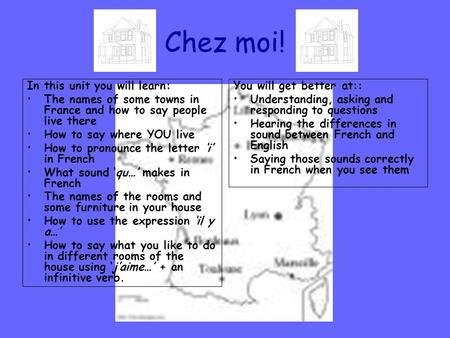 Chez moi! In this unit you will learn: The names of some towns in France and how to say people live there How to say where YOU live How to pronounce the.