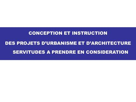 CONCEPTION ET INSTRUCTION DES PROJETS DURBANISME ET DARCHITECTURE SERVITUDES A PRENDRE EN CONSIDERATION.
