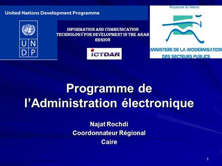 1 Programme de lAdministration électronique Najat Rochdi Coordonnateur Régional Caire Information and Communication Technology for Development in the.