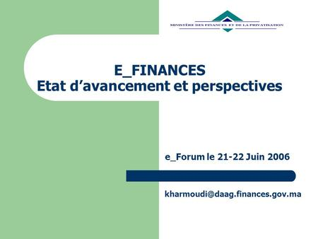E_FINANCES Etat davancement et perspectives e_Forum le 21-22 Juin 2006