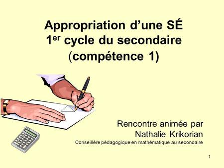 1 Appropriation dune SÉ 1 er cycle du secondaire (compétence 1) Rencontre animée par Nathalie Krikorian Conseillère pédagogique en mathématique au secondaire.