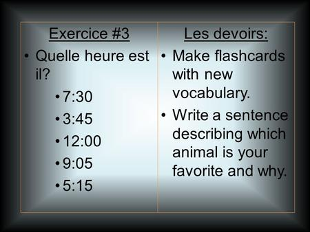 Les devoirs: Make flashcards with new vocabulary. Write a sentence describing which animal is your favorite and why. Exercice #3 Quelle heure est il? 7:30.
