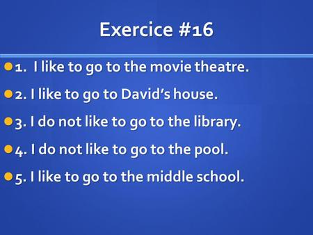 Exercice #16 1. I like to go to the movie theatre. 1. I like to go to the movie theatre. 2. I like to go to Davids house. 2. I like to go to Davids house.
