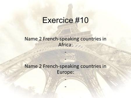 Exercice #10 Name 2 French-speaking countries in Africa: -