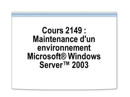 Cours 2149 : Maintenance d'un environnement Microsoft® Windows Server 2003.