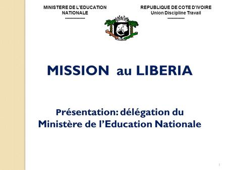 1 MISSION au LIBERIA P résentation: délégation du Ministère de lEducation Nationale MINISTERE DE LEDUCATION NATIONALE -------------- REPUBLIQUE DE COTE.