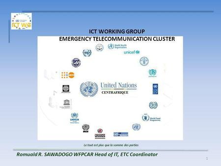 1 ICT WORKING GROUP EMERGENCY TELECOMMUNICATION CLUSTER Le tout est plus que la somme des parties Romuald R. SAWADOGO WFPCAR Head of IT, ETC Coordinator.