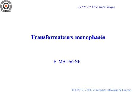 ELEC2753 - 2012 - Université catholique de Louvain Transformateurs monophasés E. MATAGNE ELEC 2753 Electrotechnique.