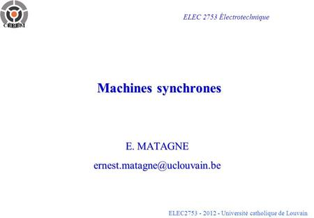 ELEC2753 - 2012 - Université catholique de Louvain Machines synchrones E. MATAGNE ELEC 2753 Électrotechnique.