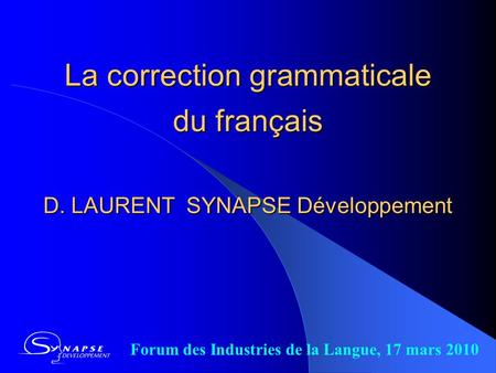La correction grammaticale du français D. LAURENT SYNAPSE Développement Forum des Industries de la Langue, 17 mars 2010.