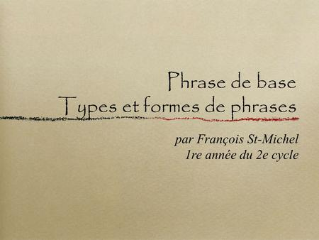Phrase de base Types et formes de phrases par François St-Michel 1re année du 2e cycle.