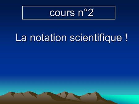 cours n°2 La notation scientifique !