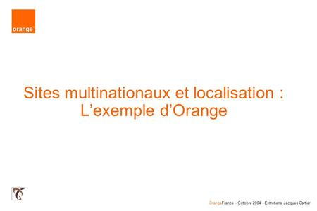 OrangeFrance - Octobre 2004 - Entretiens Jacques Cartier Sites multinationaux et localisation : Lexemple dOrange.