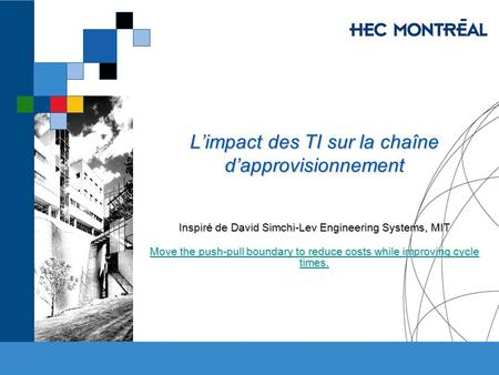 Limpact des TI sur la chaîne dapprovisionnement Inspiré de David Simchi-Lev Engineering Systems, MIT Move the push-pull boundary to reduce costs while.