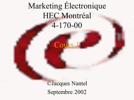 Marketing Électronique HEC Montréal 4-170-00 Cours 1 ©Jacques Nantel Septembre 2002.