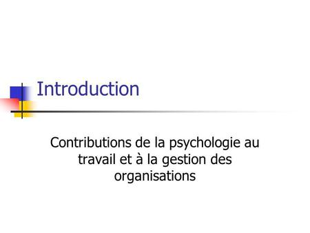 Introduction Contributions de la psychologie au travail et à la gestion des organisations.