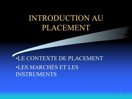 1 INTRODUCTION AU PLACEMENT LE CONTEXTE DE PLACEMENT LES MARCHÉS ET LES INSTRUMENTS.