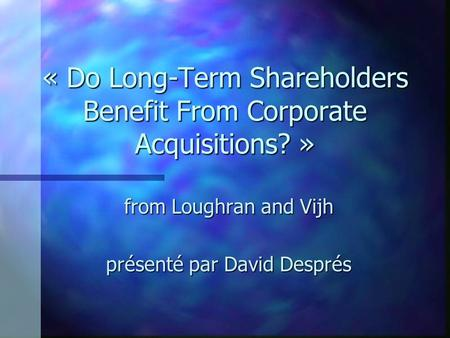 « Do Long-Term Shareholders Benefit From Corporate Acquisitions? » from Loughran and Vijh présenté par David Després.