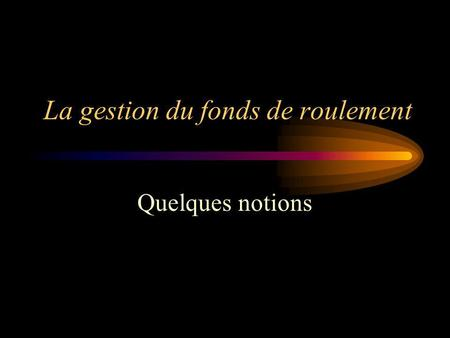 La gestion du fonds de roulement Quelques notions.