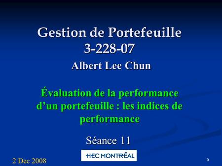 0 Gestion de Portefeuille 3-228-07 Albert Lee Chun Évaluation de la performance dun portefeuille : les indices de performance Séance 11 2 Dec 2008.