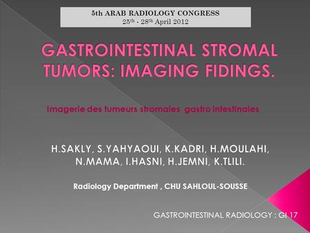 Radiology Department, CHU SAHLOUL-SOUSSE Imagerie des tumeurs stromales gastro intestinales 5th ARAB RADIOLOGY CONGRESS 25 th - 28 th April 2012 GASTROINTESTINAL.