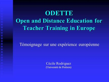 ODETTE Open and Distance Education for Teacher Training in Europe Cécile Rodriguez (Université de Poitiers) Témoignage sur une expérience européenne.
