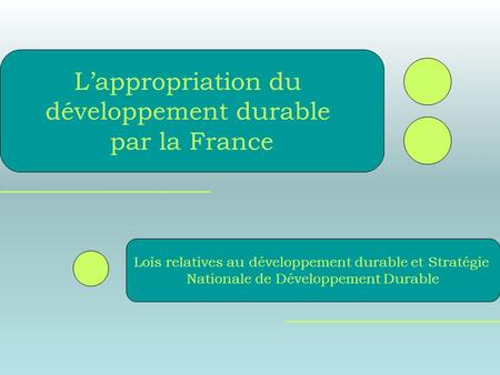 Lois relatives au développement durable et Stratégie Nationale de Développement Durable Lappropriation du développement durable par la France.