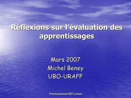 Promosciences 2007 Lorient Réflexions sur lévaluation des apprentissages Mars 2007 Michel Beney UBO-URAFF.
