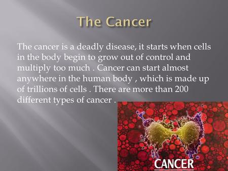 The cancer is a deadly disease, it starts when cells in the body begin to grow out of control and multiply too much. Cancer can start almost anywhere in.